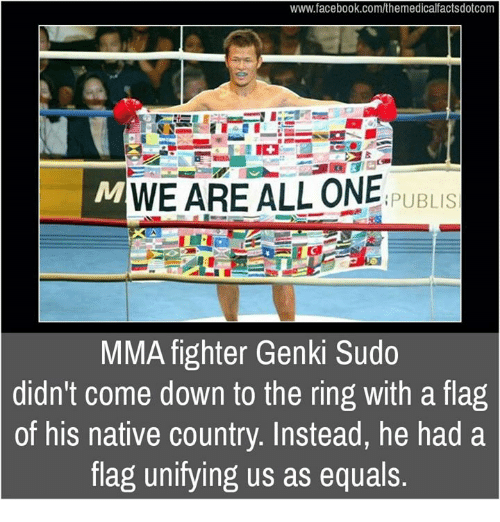 nativity: www.facebook.com/themedicalfactsdotcom  WE ARE ALL ONE  PUBLIS  MMA fighter Genki Sudo  didn't come down to the ring with a flag  of his native country. Instead, he had a  flag unifying us as equals