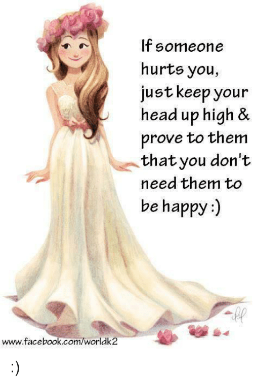 keep your head up: www.facebook.com/Worldk2  If someone  hurts you,  just keep your  head up high &  prove to them  that you don't  need them to  be happy :)