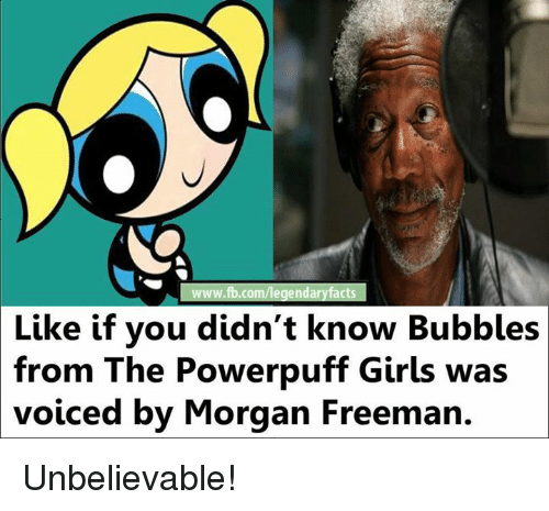 Memes, Morgan Freeman, and The Powerpuff Girls: www.fb.com/legendaryfacts  Like if you didn't know Bubbles  from The Powerpuff Girls was  voiced by Morgan Freeman. Unbelievable!