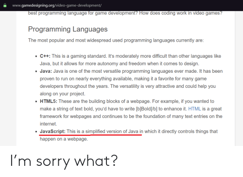 M Sorry: www.gamedesigning.org/video-game-development/  best programming language for game development? How does coding work in video games?  Programming Languages  The most popular and most widespread used programming languages currently are:  C++: This is a gaming standard. It's moderately more difficult than other languages like  Java, but it allows for more autonomy and freedom when it comes to design  Java: Java is one of the most versatile programming languages ever made. It has been  proven to run on nearly everything available, making it a favorite for many game  developers throughout the years. The versatility is very attractive and could help you  along on your project.  HTML5: These are the building blocks of a webpage. For example, if you wanted to  make a string of text bold, you'd have to write [b]Bold[/b] to enhance it. HTML is a great  framework for webpages and continues to be the foundation of many text entries on the  internet.  JavaScript: This is a simplified version of Java in which it directly controls things that  happen on a webpage I'm sorry what?