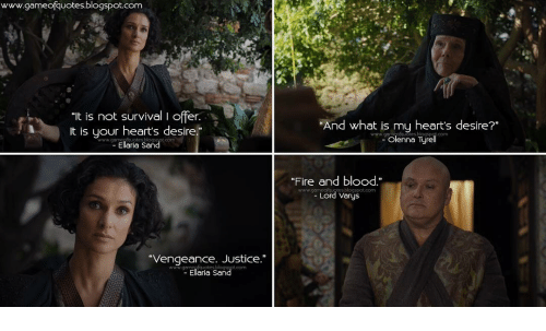 """Lord Varis: www.gameofquotes blogspot.com  """"It is not survival I offer.  A t is your heart's desire  www.gamei Ellerie Sand  """"Vengeance. Justice.""""  Ellaria Sand  """"And what is my heart's desire?""""  olenna Tyre  Fire and blood  blogspot.com  Lord Varys"""