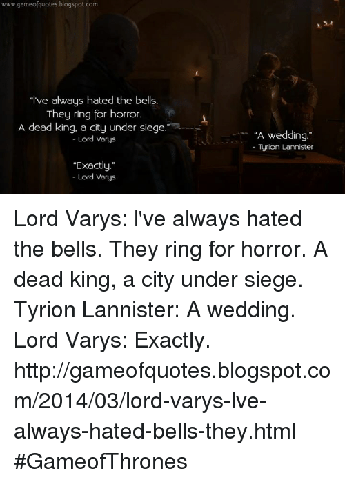 """Lord Varis: www.gameofquotes blogspot.com  """"I've always hated the bells.  They ring for horror.  A dead king, a city under siege.  Lord varys  """"Exactly  Lord Varys  """"A wedding.""""  Turion Lannister Lord Varys: l've always hated the bells. They ring for horror. A dead king, a city under siege. Tyrion Lannister: A wedding. Lord Varys: Exactly.  http://gameofquotes.blogspot.com/2014/03/lord-varys-lve-always-hated-bells-they.html #GameofThrones"""