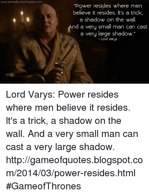 """Lord Varis: www.gameofquotes blogspot.com  """"Power resides where men  believe it resides. It's a trick,  a shadow on the Wall  nd a very small man can cast  a very large shadow.""""  Lord Varys. Lord Varys: Power resides where men believe it resides. lt's a trick, a shadow on the wall. And a very small man can cast a very large shadow.  http://gameofquotes.blogspot.com/2014/03/power-resides.html #GameofThrones"""