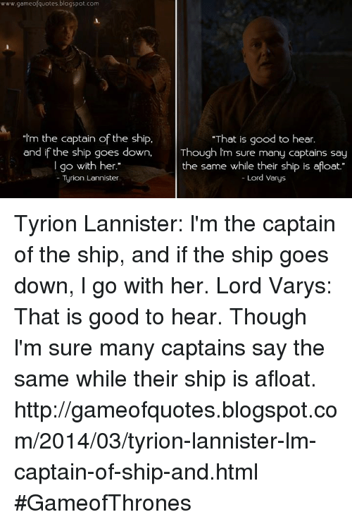 """Lord Varis: www.gameofquotes blogspot.com  """"That is good to hear  """"Im the captain of the ship.  and if the ship goes down  Though I'm sure many captains say  the same while their ship is afloat  I go with her.""""  Lord Varys  Tyrion Lannister Tyrion Lannister: l'm the captain of the ship, and if the ship goes down, l go with her. Lord Varys: That is good to hear. Though l'm sure many captains say the same while their ship is afloat.  http://gameofquotes.blogspot.com/2014/03/tyrion-lannister-lm-captain-of-ship-and.html #GameofThrones"""