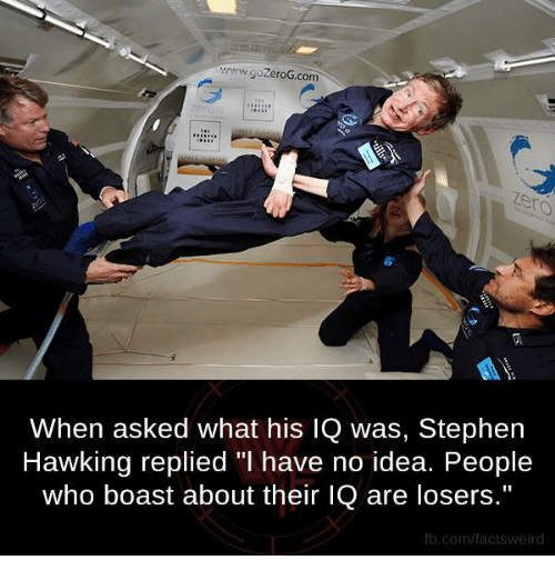 "Stephen Hawk: www.gozeroG.com  When asked what his IQ was, Stephen  Hawking replied ""l have no idea. People  who boast about their lQ are losers.""  fb.com/facts Weird"