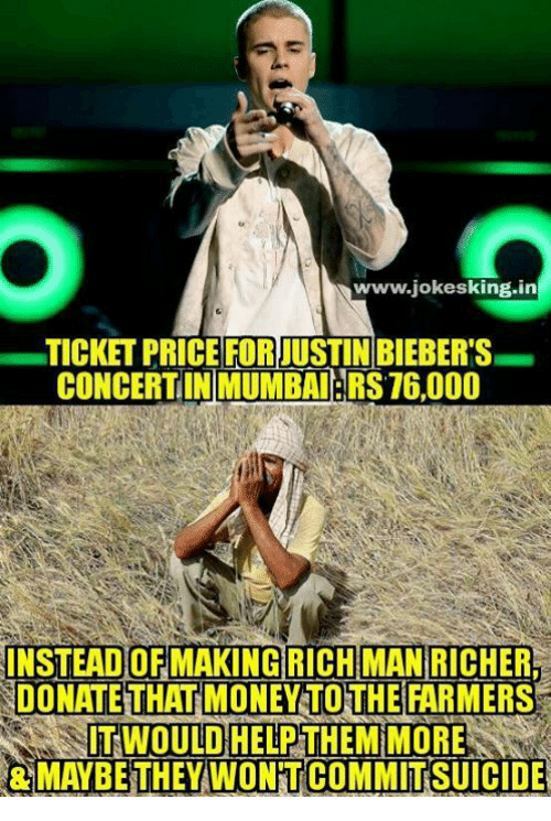 Memes, Money, and 🤖: www.jokesking in  TICKET PRICEFORJUSTINBIEBERS  CONCERTINIMUMBAUERS 16,000  INSTEADOFMAKING RICHMAN  RICHER  DONATE THAT MONEY TO THE  FARMERS  IT WOULD HELP THEM MORE  RMAYBE THEY WONTCOMMITSUICIDE