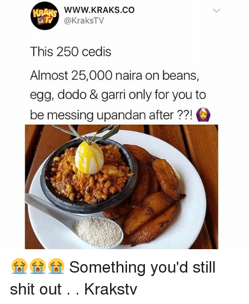 Memes, Shit, and 🤖: WWW.KRAKS.cO  @KraksTV  This 250 cedis  Almost 25,000 naira on beans,  egg, dodo & garri only for you to  be messing upandan after ??! 😭😭😭 Something you'd still shit out . . Krakstv