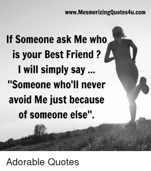 """Best Friend, Memes, and Quotes: www.MesmerizingQuotes4u.com  If Someone ask Me who  is your Best Friend A  I will simply say  """"Someone who'll never  avoid Me just because  of someone else"""". Adorable Quotes"""