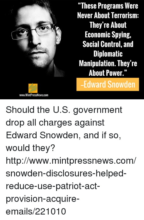 "disclosure: www.MintPressNews.com  ""These Programs Were  Never About Terrorism  They're About  Economic Spying,  Social Control, and  Diplomatic  Manipulation. They're  About Power.""  Edward Snowden Should the U.S. government drop all charges against Edward Snowden, and if so, would they? http://www.mintpressnews.com/snowden-disclosures-helped-reduce-use-patriot-act-provision-acquire-emails/221010"