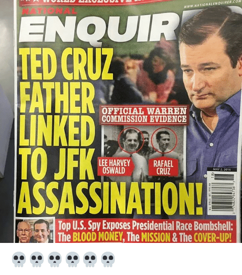 Dank Memes: WWW.NATIONALENQUIRER.COM  ENQUIR  TED CRUZ  FATHER  OFFICIAL WARREN  LINKED  COMMISSION EVIDENCE  TO JFK  LEE HARVEY  RAFAEL  OSWALD  CRUZ  MAY 2, 2016  ASSASSINATION!  Top U.S. Spy Exposes Presidential Race Bombshell:  The BLOOD MONEY The MISSION& The COVER-UP! 💀💀💀💀💀💀