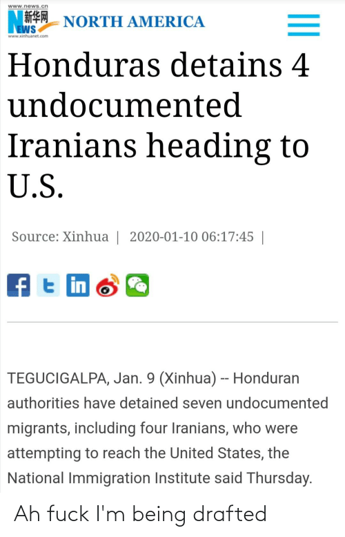 Immigration: www.news.cn  NORTH AMERICA  EWS  www.xinhuanet.com  Honduras detains 4  undocumented  Iranians heading to  U.S.  Source: Xinhua | 2020-01-10 06:17:45 |  ft in  TEGUCIGALPA, Jan. 9 (Xinhua) -- Honduran  authorities have detained seven undocumented  migrants, including four Iranians, who were  attempting to reach the United States, the  National Immigration Institute said Thursday. Ah fuck I'm being drafted