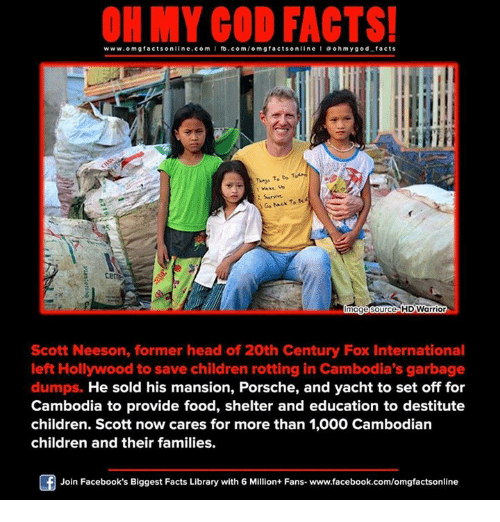 provident: www.om facts online.com  fb.com  on  Sarvive.  Go To  image Source HDWarrior  Scott Neeson, former head of 20th Century Fox International  left Hollywood to save children rotting in Cambodia's garbage  dumps. He sold his mansion, Porsche, and yacht to set off for  Cambodia to provide food, shelter and education to destitute  children. Scott now cares for more than 1,000 Cambodian  children and their families.  Of Join Facebook's Biggest Facts Library with 6 Million+ Fans- www.facebook.com/omgfactsonline