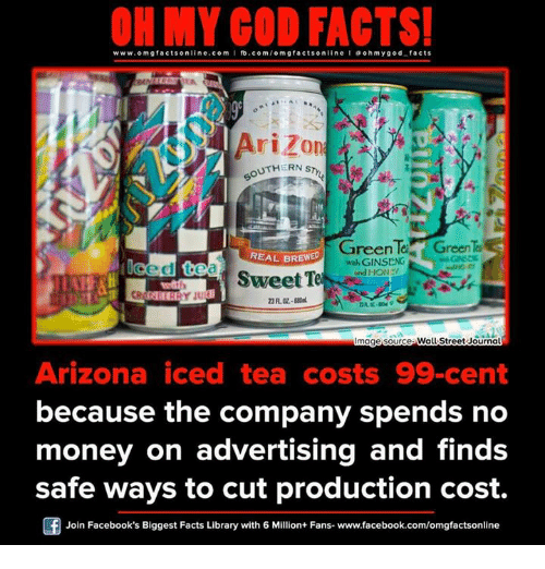 Ginseng: www.om facts online.com I fb.com  facts on  line ohm ygod facts  Arizo  UTHERN s  GreenTea  Green  REAL BREWED  GINSENG  Ced tea  ond HON  Sweet Te  Image source Wall Street Journal  Arizona iced tea costs 99 cent  because the company spends no  money on advertising and finds  safe ways to cut production cost.  Join Facebook's Biggest Facts Library with 6 Million+ Fans- www.facebook.com/omgfactsonline