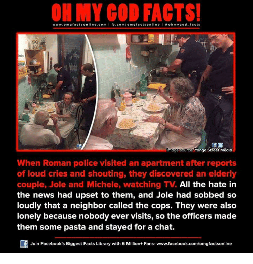 Memes, 🤖, and Media: www.omg facts online.com  I fb.com  acts on  ohmygod facts  mage source Yonge Street Media  When Roman police visited an apartment after reports  of loud cries and shouting, they discovered an elderly  couple, Jole and Michele, watching TV. All the hate in  the news had upset to them, and Jole had sobbed so  loudly that a neighbor called the cops. They were also  lonely because nobody ever visits, so the officers made  them some pasta and stayed for a chat.  Join Facebook's Biggest Facts Library with 6 Million+ Fans- www.facebook.com/omgfactsonline