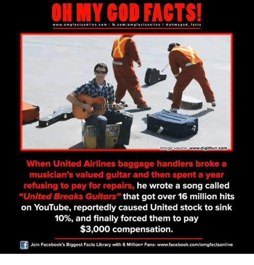 "Facebook, God, and Memes: www.omg facts online.com I fb.com  m g facts online I a oh y god facts  Image source www.digithun.com  When United Airlines baggage handlers broke a  musician's valued guitar and then spent a year  refusing to pay for repairs, he wrote a song called  ""United Breaks Guitars"" that got over 16 million hits  on YouTube, reportedly caused United stock to sink  10%, and finally forced them to pay  $3,000 compensation.  Of Join Facebook's Biggest Facts Library with 6 Million+ Fans- www.facebook.com/omgfactsonline"