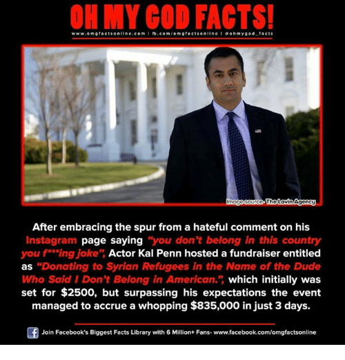 "Memes, 🤖, and Page: www.omg facts online.com I fb.com  omg facts online I a oh y god facts  magesource The  Agency  Lavin After embracing the spur from a hateful comment on his  Instagram page saying ""you don't belong in this country  you f** ing joke"" Actor Kal Penn hosted a fundraiser entitled  as ""Donating to Syrian Refugees in the Name of the Dude  Who Said I Don't Belong in American."" which initially was  set for $2500, but surpassing his expectations the event  managed to accrue a whopping $835,000 injust 3 days.  Join Facebook's Biggest Facts Library with 6 Million+ Fans- www.facebook.com/omgfactsonline"