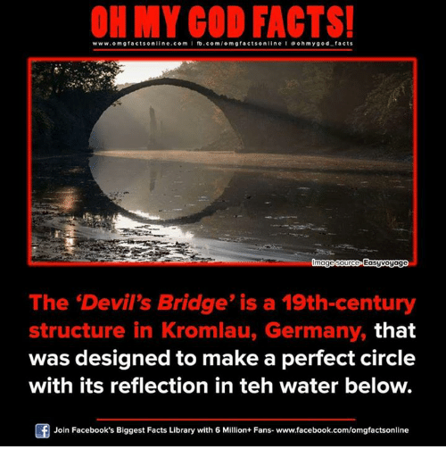 Memes, Devil, and Germany: www.omgfacts online.com I fb.com  facts online I a ohm y god facts  mage source Easyvoyage  The Devil's Bridge' is a 19th-century  structure in Kromlau, Germany, that  was designed to make a perfect circle  with its reflection in teh water below.  Of Join Facebook's Biggest Facts Library with 6 Million+ Fans- www.facebook.com/omgfactsonline