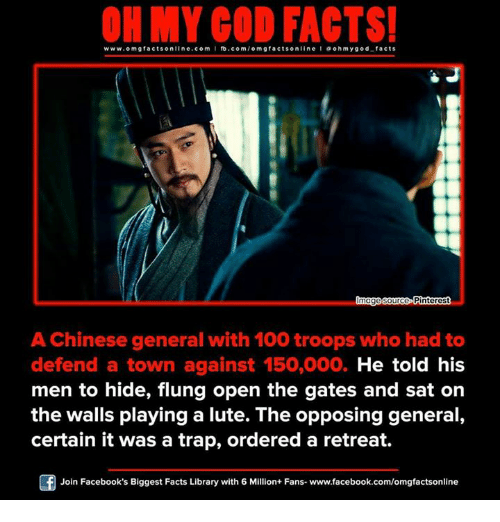 Memes, Pinterest, and Library: www.omgfacts online.com I fb.com  omg facts online I a oh y god facts  made source Pinterest  A Chinese general with 100 troops who had to  defend a town against 150,000. He told his  men to hide, flung open the gates and sat on  the walls playing a lute. The opposing general,  certain it was a trap, ordered a retreat.  Of Join Facebook's Biggest Facts Library with 6 Million+ Fans- www.facebook.com/omgfactsonline