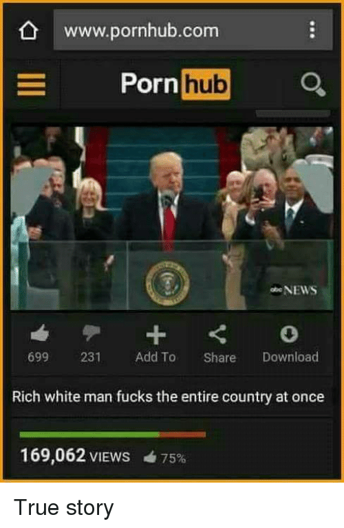 Memes, Pornhub, and True Story: www.pornhub.com  hub  Porn  NEWS  699  231  Add To  Share  Download  Rich white man fucks the entire country at once  169,062 VIEWS 75% True story