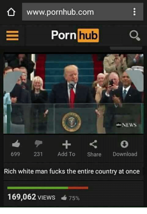 Memes, Porn Hub, and Pornhub: www.pornhub.com  Porn  hub  NEWS  699 231 Add To Share Download  Rich white man fucks the entire country at once  169,062 VIEWS 4 75%