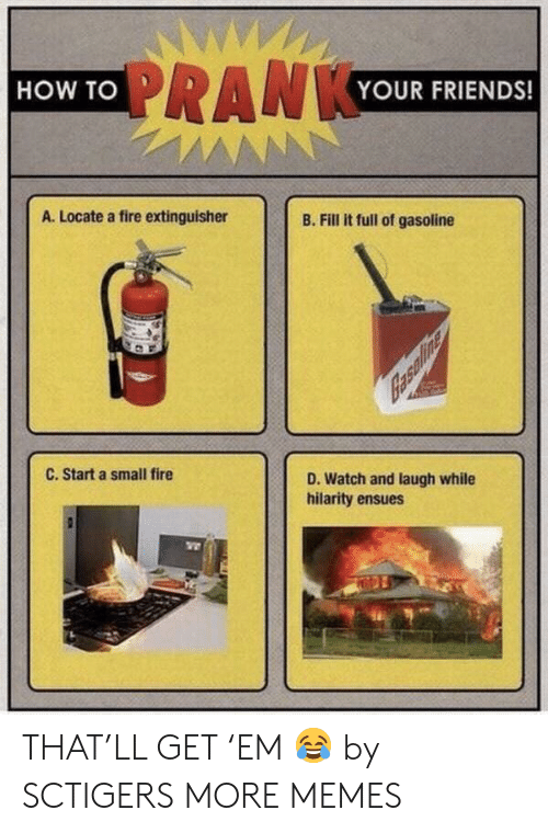 hilarity: WWW  PRANKYOUR FRIENDS!  HOW TO  AN  A. Locate a fire extinguisher  B. Fill it full of gasoline  C. Start a small fire  D. Watch and laugh while  hilarity ensues THAT'LL GET 'EM 😂 by SCTIGERS MORE MEMES