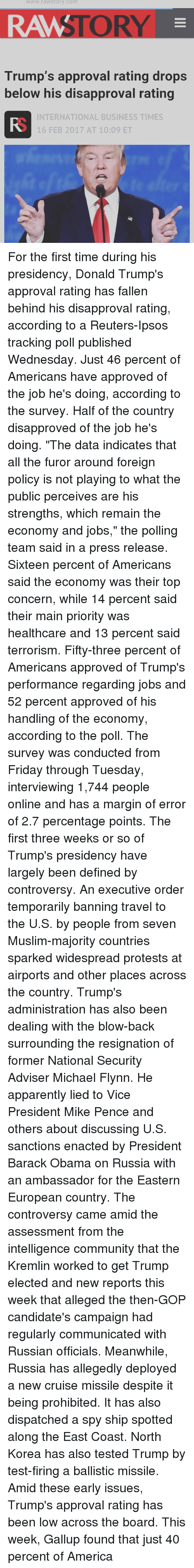 """Trump Approval Rating: WWW.raW Story Comm  Trump's approval rating drops  below his disapproval rating  INTERNATIONAL BUSINESS TIMES  16 FEB 2017 AT 10:09 ET For the first time during his presidency, Donald Trump's approval rating has fallen behind his disapproval rating, according to a Reuters-Ipsos tracking poll published Wednesday. Just 46 percent of Americans have approved of the job he's doing, according to the survey. Half of the country disapproved of the job he's doing. """"The data indicates that all the furor around foreign policy is not playing to what the public perceives are his strengths, which remain the economy and jobs,"""" the polling team said in a press release. Sixteen percent of Americans said the economy was their top concern, while 14 percent said their main priority was healthcare and 13 percent said terrorism. Fifty-three percent of Americans approved of Trump's performance regarding jobs and 52 percent approved of his handling of the economy, according to the poll. The survey was conducted from Friday through Tuesday, interviewing 1,744 people online and has a margin of error of 2.7 percentage points. The first three weeks or so of Trump's presidency have largely been defined by controversy. An executive order temporarily banning travel to the U.S. by people from seven Muslim-majority countries sparked widespread protests at airports and other places across the country. Trump's administration has also been dealing with the blow-back surrounding the resignation of former National Security Adviser Michael Flynn. He apparently lied to Vice President Mike Pence and others about discussing U.S. sanctions enacted by President Barack Obama on Russia with an ambassador for the Eastern European country. The controversy came amid the assessment from the intelligence community that the Kremlin worked to get Trump elected and new reports this week that alleged the then-GOP candidate's campaign had regularly communicated with Russian officials. Meanwhile, Ru"""