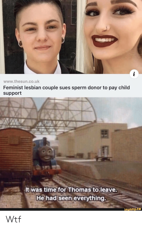 sperm: www.thesun.co.uk  Feminist lesbian couple sues sperm donor to pay child  support  It was time for Thomas to leave.  He had seen everything.  ifunny.co Wtf