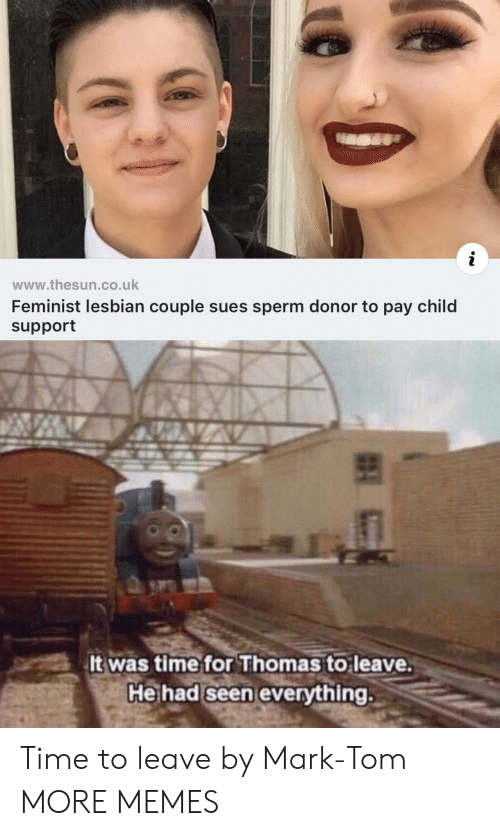 sperm: www.thesun.co.uk  Feminist lesbian couple sues sperm donor to pay child  support  5  It was time for Thomas to leave.  He had seen everything. Time to leave by Mark-Tom MORE MEMES