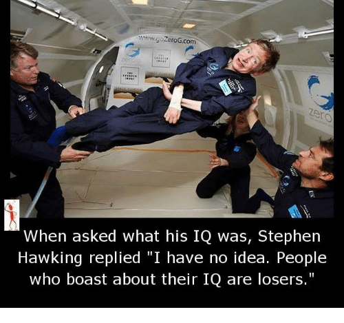 "Stephen Hawk: wwwgozeroG com  When asked what his IQ was, Stephen  Hawking replied ""I have no idea. People  who boast about their IQ are losers."""