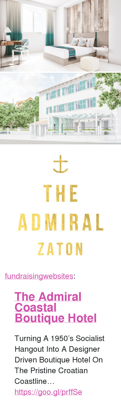 "Croatian: WWwwwNN   THE  ADMIRAL  ZATON <p><a class=""tumblr_blog"" href=""http://fundraisingwebsites.tumblr.com/post/141629655186"">fundraisingwebsites</a>:</p> <blockquote> <h2><a href=""https://goo.gl/prffSe"">The Admiral Coastal Boutique Hotel</a></h2> <p>  Turning A 1950's Socialist Hangout Into A Designer Driven Boutique Hotel On The Pristine Croatian Coastline… </p> <p><a href=""https://goo.gl/prffSe"">https://goo.gl/prffSe</a><br/></p> </blockquote>"
