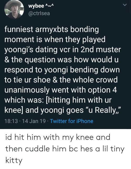 """bending: wybee A  @ctrlsea  funniest armyxbts bonding  moment is when they played  yoongi's dating vcr in 2nd muster  & the question was how would u  respond to yoongi bending down  to tie ur shoe & the whole crowd  unanimously went with option 4  which was: [hitting him with ur  knee] and yoongi goes """"u Really,""""  JJ  18:13 14 Jan 19 Twitter for iPhone id hit him with my knee and then cuddle him bc hes a lil tiny kitty"""