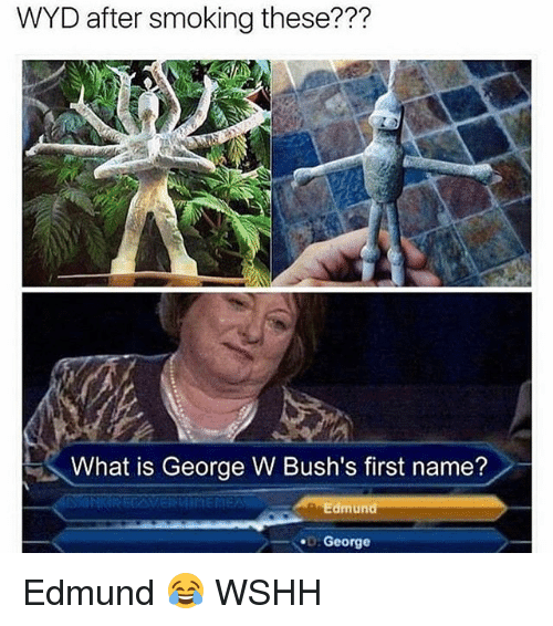 Memes, Smoking, and Wshh: WYD after smoking these???  is What is George W Bush's first name?  Aa Edmund  George Edmund 😂 WSHH