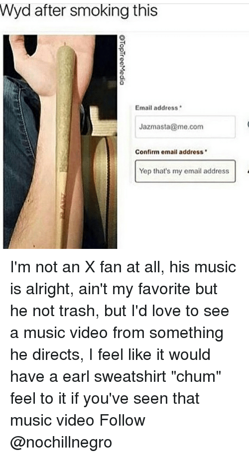"Love, Memes, and Music: Wyd after smoking this  Email address  Jazmasta@me.com  Confirm omail address  Yep that's my email address I'm not an X fan at all, his music is alright, ain't my favorite but he not trash, but I'd love to see a music video from something he directs, I feel like it would have a earl sweatshirt ""chum"" feel to it if you've seen that music video Follow @nochillnegro"