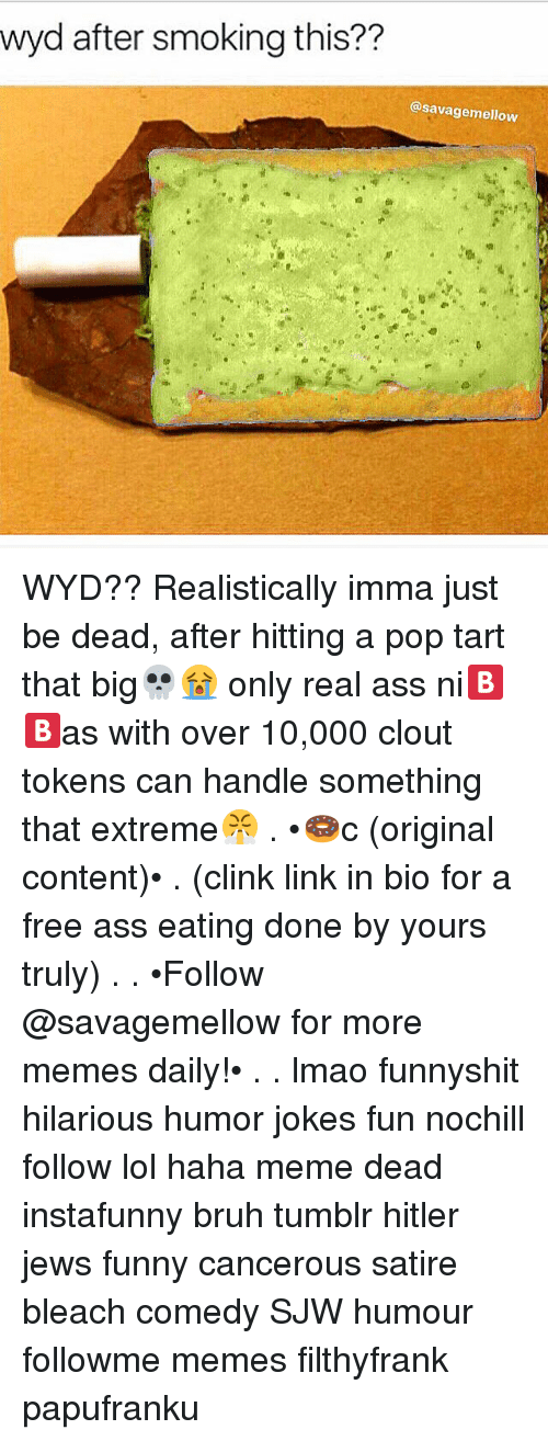 Ass, Ass Eating, and Bruh: wyd after smoking this??  @savagemellow WYD?? Realistically imma just be dead, after hitting a pop tart that big💀😭 only real ass ni🅱🅱as with over 10,000 clout tokens can handle something that extreme😤 . •🍩c (original content)• . (clink link in bio for a free ass eating done by yours truly) . . •Follow @savagemellow for more memes daily!• . . lmao funnyshit hilarious humor jokes fun nochill follow lol haha meme dead instafunny bruh tumblr hitler jews funny cancerous satire bleach comedy SJW humour followme memes filthyfrank papufranku