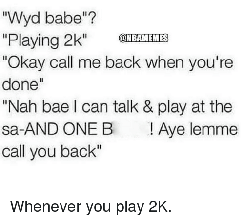 """Bae, Nba, and Wyd: """"Wyd babe""""?  """"Playing 2k"""" S  Okay call me back when you're  done""""  """"Nah bae l can talk & play at the  sa-AND ONE B Aye lemme  call you back""""  @NBAMEMES Whenever you play 2K."""