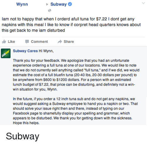 "Tuna Sub: Wynn  Subway  lam not to happy that when I orderd afull tuna for $7.22 l dont get any  napkins with this meal I like to know if corpret head quarters knows about  this get back to me iam disturbed  Like Comment  Share  Subway Cares Hi Wynn,  Thank you for your feedback. We apologize that you had an unfortunate  experience ordering a full tuna at one of our locations. We would like to note  that we do not currently sell anything called ""full tuna,"" and if we did, we would  estimate the cost of a full bluefin tuna (20-40 lbs, 20-30 dollars per pound) to  be anywhere from $600 to $1200 dollars. For a person with an estimated  lunch budget of $7.22, that price can be disturbing, and definitely not a win-  win situation for you, Wynn.  In the future, if you order a 12 inch tuna sub and do not get any napkins, we  would suggest asking a Subway employee to hand you a napkin or two. That  should solve your issue right then and there, instead of typing on our  Facebook page to shamefully display your spelling and grammar, which  appears to be disturbed. We thank you for getting down with the sickness  Hope this helps. Subway"