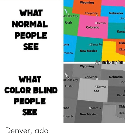Nebraska: Wyoming  WHAT  Cheyenng  Nebraska  lt Lake City  Linc  NORMAL  PEOPLE  SEE  Utah  Denver  Colorado  Kansa  Okla  oSanta Fe  ona  Okla  New Mexico  Phoenix  Cpunchampion  Wyoming  Cheyenng  Nebraska  WHAT  lt Lake City  Linc  Utah  Denver  COLOR BLIND  ado  Kansa  PEOPLE  Okla  OSanta Fe  ona  SEE  Oklal  New Mexico  Phoenix Denver, ado