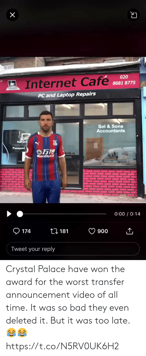 Passport: X  020  Internet Cafe  8681 8775  PC and Laptop Repairs  Sol &Sons  Accountants  Hot Dr  Passport  万博  MariBetX  0:00 0:14  174  ti 181  900  Tweet your reply Crystal Palace have won the award for the worst transfer announcement video of all time.  It was so bad they even deleted it. But it was too late. 😂😂 https://t.co/N5RV0UK6H2