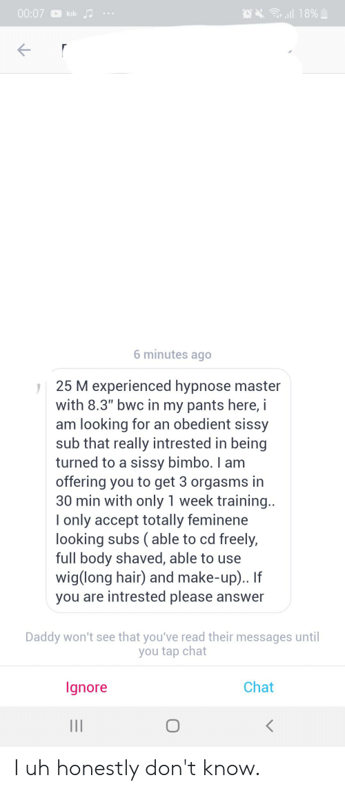 """bwc: X 18%  00:07  kik  6 minutes ago  25 M experienced hypnose master  with 8.3"""" bwc in my pants here, i  am looking for an obedient sissy  sub that really intrested in being  turned to a sissy bimbo. I am  offering you to get 3 orgasms in  30 min with only 1 week training..  only accept totally feminene  looking subs (able to cd freely,  full body shaved, able to use  wig(long hair) and make-up)..  you are intrested please answer  Daddy won't see that you've read their messages until  you tap chat  Chat  lgnore I uh honestly don't know."""