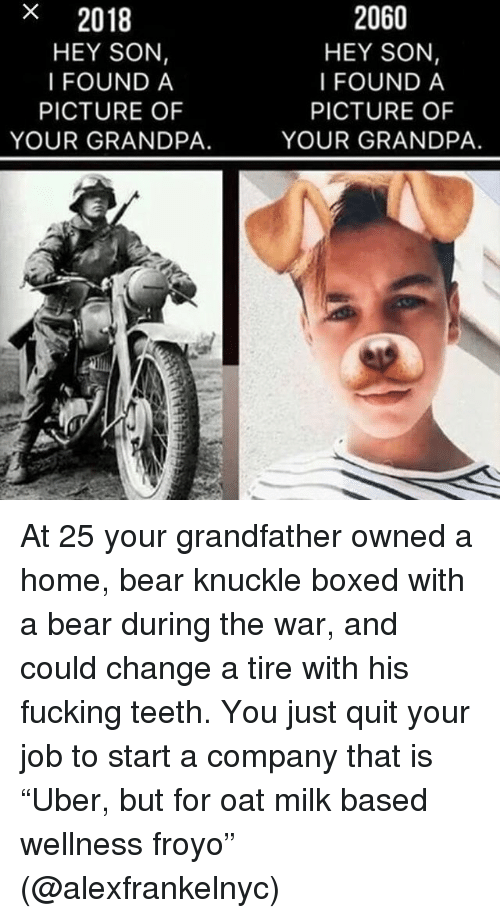 """oat: x  2018  HEY SON,  I FOUND A  2060  HEY SON,  I FOUND A  PICTURE OF  YOUR GRANDPA.  PICTURE OF  YOUR GRANDPA. At 25 your grandfather owned a home, bear knuckle boxed with a bear during the war, and could change a tire with his fucking teeth. You just quit your job to start a company that is """"Uber, but for oat milk based wellness froyo"""" (@alexfrankelnyc)"""