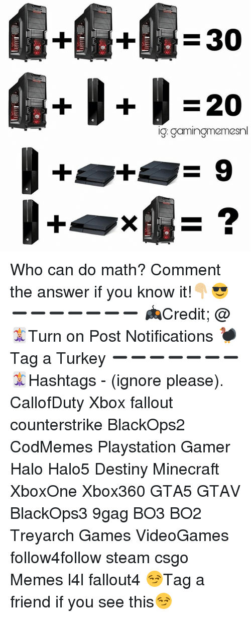Gaming Meme: X  30  220  ig: gaming meme Who can do math? Comment the answer if you know it!👇🏼😎 ➖➖➖➖➖➖➖ 🎮Credit; @ 🃏Turn on Post Notifications 🦃Tag a Turkey ➖➖➖➖➖➖➖ 🃏Hashtags - (ignore please). CallofDuty Xbox fallout counterstrike BlackOps2 CodMemes Playstation Gamer Halo Halo5 Destiny Minecraft XboxOne Xbox360 GTA5 GTAV BlackOps3 9gag BO3 BO2 Treyarch Games VideoGames follow4follow steam csgo Memes l4l fallout4 😏Tag a friend if you see this😏