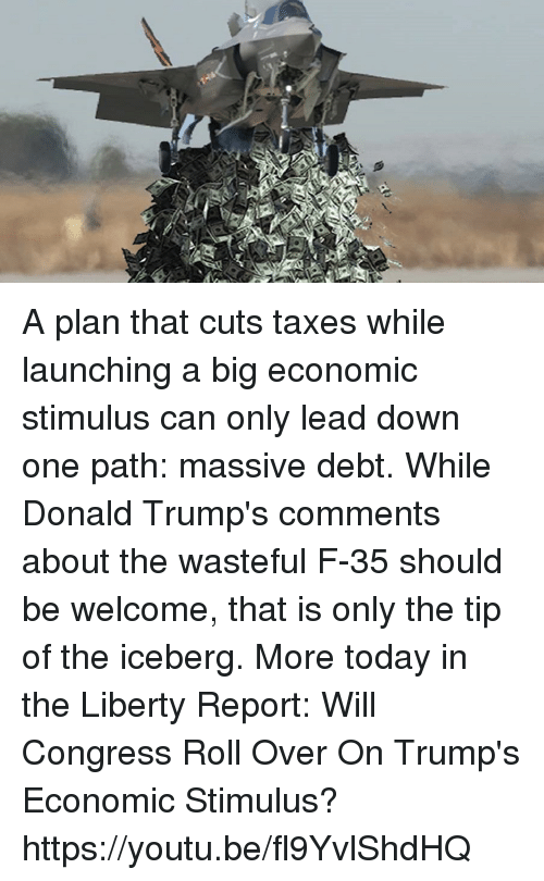 Dank, Donald Trump, and Taxes: X  a A plan that cuts taxes while launching a big economic stimulus can only lead down one path: massive debt. While Donald Trump's comments about the wasteful F-35 should be welcome, that is only the tip of the iceberg. More today in the Liberty Report:  Will Congress Roll Over On Trump's Economic Stimulus? https://youtu.be/fl9YvlShdHQ
