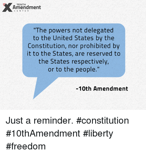 "Memes, Constitution, and Prohibition: X Amendment  CENTER  ""The powers not delegated  to the United States by the  Constitution, nor prohibited by  it to the States, are reserved to  the States respectively,  or to the people.""  10th Amendment Just a reminder.  #constitution #10thAmendment #liberty #freedom"