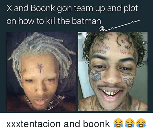 Batman, Memes, and How To: X and Boonk gon team up and plot  on how to kill the batman  UBTM xxxtentacion and boonk 😂😂😂