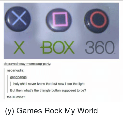Gangbanger: X BOX 360  depraved-sexy-momswap-party:  arkad  gangbangs:  holy shit i never knew that but now i see the light  But then what's the triangle button supposed to be?  the illuminati (y) Games Rock My World
