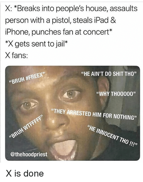 "Bruh, Funny, and Ipad: X: *Breaks into people's house, assaults  person with a pistol, steals iPad &  iPhone, punches fan at concert*  *X gets sent to jail*  X fans:  91  ""HE AIN'T DO SHIT THO""  ""BRUH #FREEX,  ""WHY TH00000""  ""THEY ARRESTED HIM FOR NOTHING""  ""HE INNOCENT THO!!!""  BRUH WIFF  @thehoodpriest X is done"