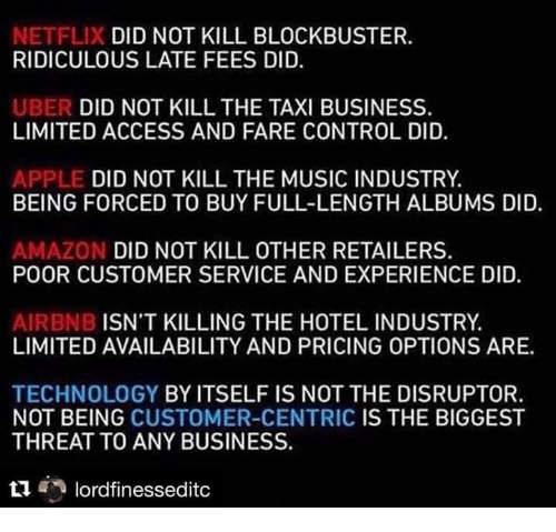 Amazon, Apple, and Blockbuster: X DID NOT KILL BLOCKBUSTER.  NETFLI  RIDICULOUS LATE FEES DID.  DID NOT KILL THE TAXI BUSINESS.  UBER  LIMITED ACCESS AND FARE CONTROL DID.  DID NOT KILL THE MUSIC INDUSTRY  APPLE  BEING FORCED TO BUY FULL-LENGTH ALBUMS DID.  AMAZON DID NOT KILL OTHER RETAILERS.  POOR CUSTOMER SERVICE AND EXPERIENCE DID.  ISN'T KILLING THE HOTEL INDUSTRY.  AIRBNBI  LIMITED AVAILABILITY AND PRICING OPTIONS ARE.  TECHNOLOGY BY ITSELF IS NOT THE DISRUPTOR.  NOT BEING CUSTOMER-CENTRIC IS THE BIGGEST  THREAT TO ANY BUSINESS.