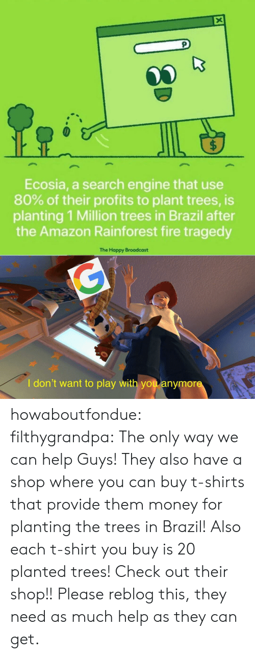 Brazil: X  $  Ecosia, a search engine that use  80% of their profits to plant trees, is  planting 1 Million trees in Brazil after  the Amazon Rainforest fire tragedy  The Happy Broadcast  G  I don't want to play with you anymore howaboutfondue:  filthygrandpa:  The only way we can help  Guys! They also have a shop where you can buy t-shirts that provide them money for planting the trees in Brazil! Also each t-shirt you buy is 20 planted trees! Check out their shop!!  Please reblog this, they need as much help as they can get.