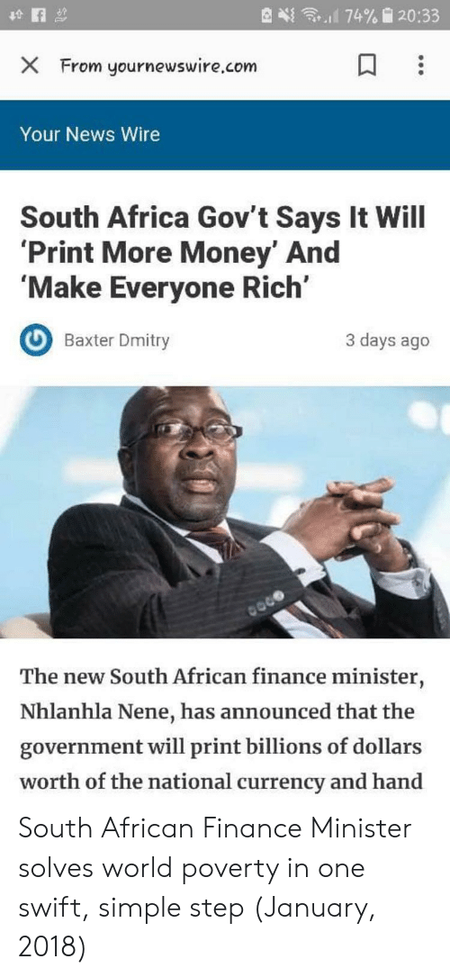 baxter: X From yournewswire.com  Your News Wire  South Africa Gov't Says It Will  Print More Money' And  'Make Everyone Rich'  Baxter Dmity  3 days ago  The new South African finance minister,  Nhlanhla Nene, has announced that the  government will print billions of dollars  worth of the national currency and hand South African Finance Minister solves world poverty in one swift, simple step (January, 2018)