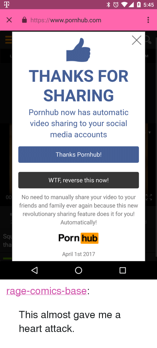 "Family, Friends, and Porn Hub: X https://www.pornhub.com  THANKS FOR  SHARING  Pornhub now has automatic  video sharing to your social  media accounts  Thanks Pornhub!  WTF, reverse this now!  No need to manually share your video to your  friends and family ever again because this new  revolutionary sharing feature does it for you!  Automatically  Squ  tha  Porn hub  April 1st 2017 <p><a href=""http://ragecomicsbase.com/post/159075836532/this-almost-gave-me-a-heart-attack"" class=""tumblr_blog"">rage-comics-base</a>:</p>  <blockquote><p>This almost gave me a heart attack.</p></blockquote>"